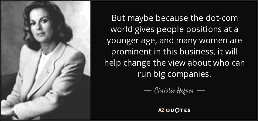 But maybe because the dot-com world gives people positions at a younger age, and many women are prominent in this business, it will help change the view about who can run big companies. - Christie Hefner