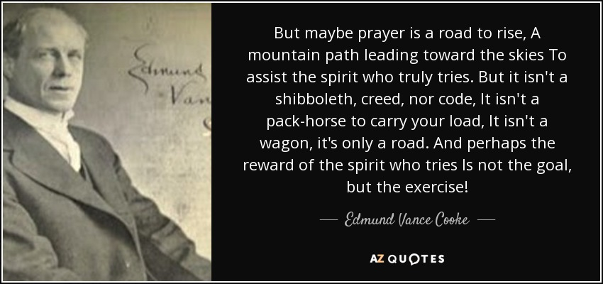 But maybe prayer is a road to rise, A mountain path leading toward the skies To assist the spirit who truly tries. But it isn't a shibboleth, creed, nor code, It isn't a pack-horse to carry your load, It isn't a wagon, it's only a road. And perhaps the reward of the spirit who tries Is not the goal, but the exercise! - Edmund Vance Cooke