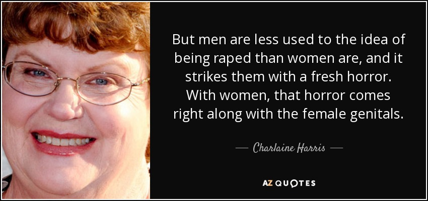 But men are less used to the idea of being raped than women are, and it strikes them with a fresh horror. With women, that horror comes right along with the female genitals. - Charlaine Harris