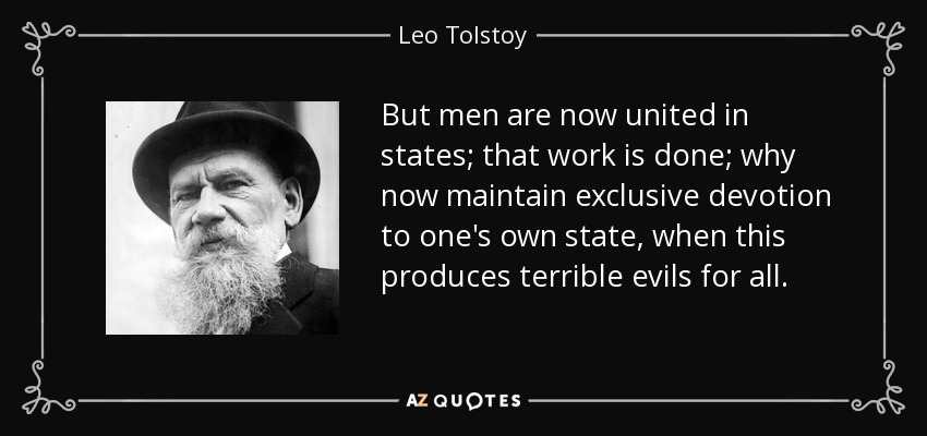 But men are now united in states; that work is done; why now maintain exclusive devotion to one's own state, when this produces terrible evils for all. - Leo Tolstoy