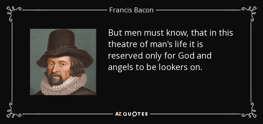 But men must know, that in this theatre of man's life it is reserved only for God and angels to be lookers on. - Francis Bacon
