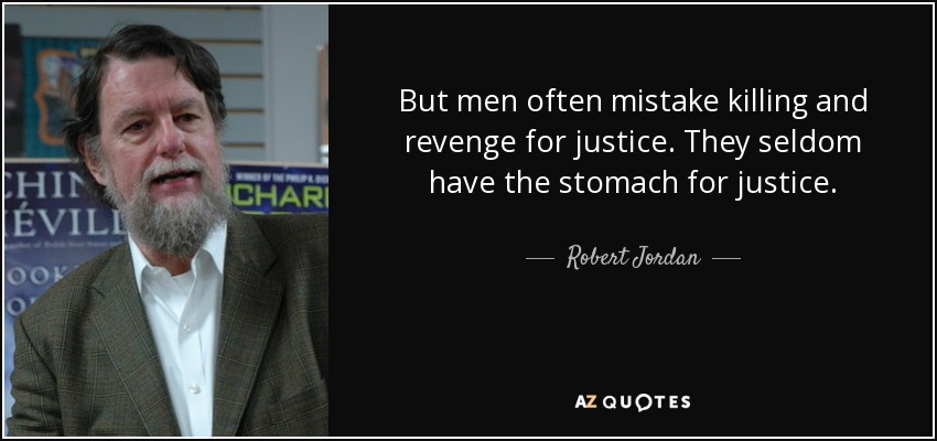 But men often mistake killing and revenge for justice. They seldom have the stomach for justice. - Robert Jordan