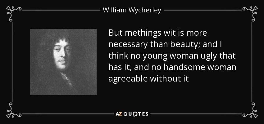 But methings wit is more necessary than beauty; and I think no young woman ugly that has it, and no handsome woman agreeable without it - William Wycherley