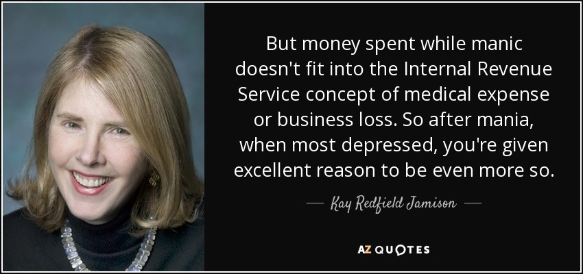 But money spent while manic doesn't fit into the Internal Revenue Service concept of medical expense or business loss. So after mania, when most depressed, you're given excellent reason to be even more so. - Kay Redfield Jamison