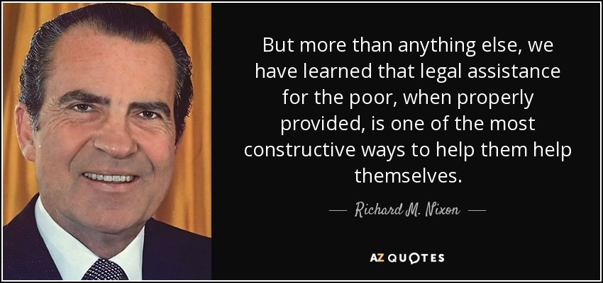 But more than anything else, we have learned that legal assistance for the poor, when properly provided, is one of the most constructive ways to help them help themselves. - Richard M. Nixon