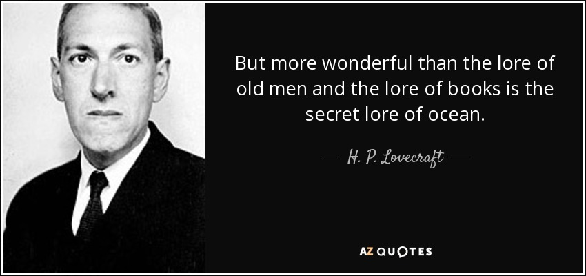 But more wonderful than the lore of old men and the lore of books is the secret lore of ocean. - H. P. Lovecraft