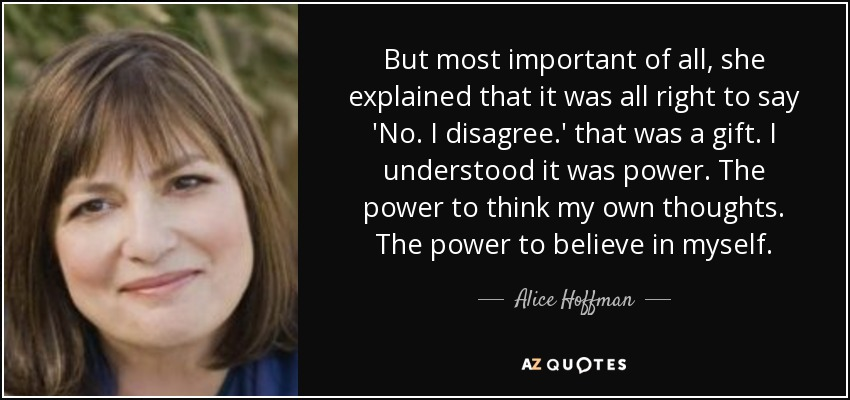 But most important of all, she explained that it was all right to say 'No. I disagree.' that was a gift. I understood it was power. The power to think my own thoughts. The power to believe in myself. - Alice Hoffman