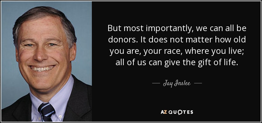 But most importantly, we can all be donors. It does not matter how old you are, your race, where you live; all of us can give the gift of life. - Jay Inslee