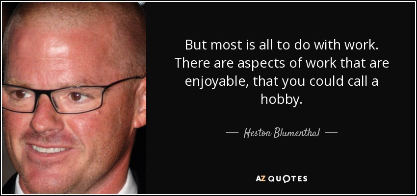 But most is all to do with work. There are aspects of work that are enjoyable, that you could call a hobby. - Heston Blumenthal