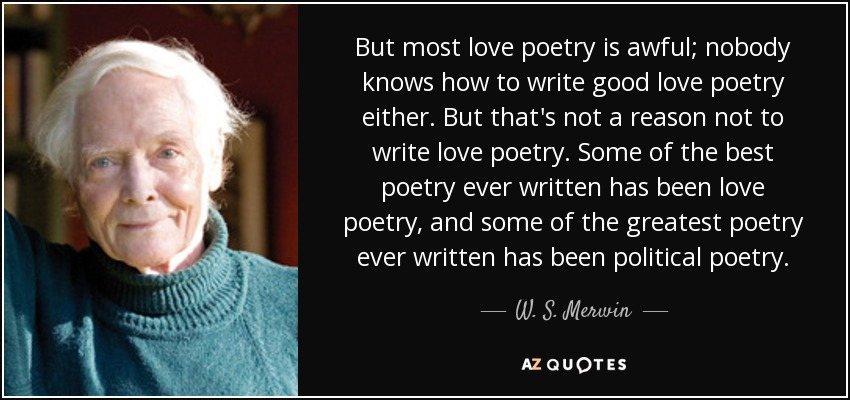 But most love poetry is awful; nobody knows how to write good love poetry either. But that's not a reason not to write love poetry. Some of the best poetry ever written has been love poetry, and some of the greatest poetry ever written has been political poetry. - W. S. Merwin