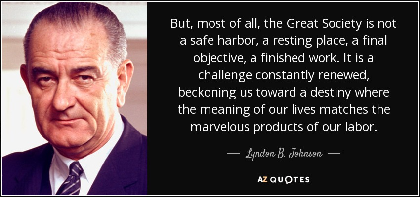 But, most of all, the Great Society is not a safe harbor, a resting place, a final objective, a finished work. It is a challenge constantly renewed, beckoning us toward a destiny where the meaning of our lives matches the marvelous products of our labor. - Lyndon B. Johnson