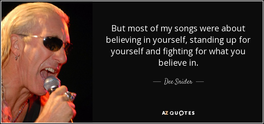 But most of my songs were about believing in yourself, standing up for yourself and fighting for what you believe in. - Dee Snider