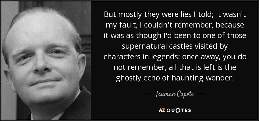 But mostly they were lies I told; it wasn't my fault, I couldn't remember, because it was as though I'd been to one of those supernatural castles visited by characters in legends: once away, you do not remember, all that is left is the ghostly echo of haunting wonder. - Truman Capote
