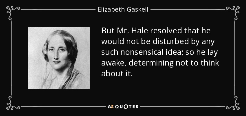 But Mr. Hale resolved that he would not be disturbed by any such nonsensical idea; so he lay awake, determining not to think about it. - Elizabeth Gaskell