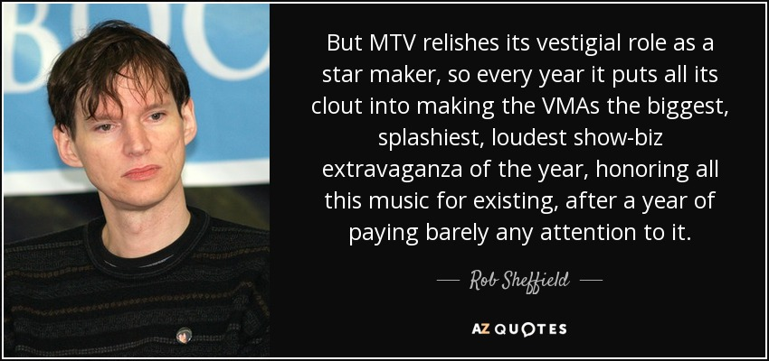But MTV relishes its vestigial role as a star maker, so every year it puts all its clout into making the VMAs the biggest, splashiest, loudest show-biz extravaganza of the year, honoring all this music for existing, after a year of paying barely any attention to it. - Rob Sheffield