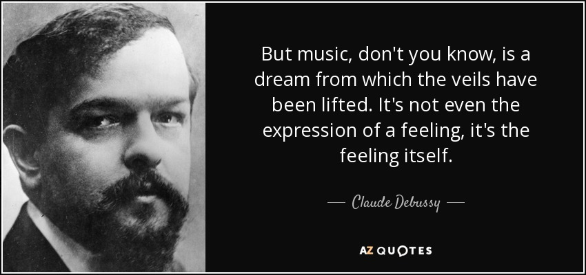 But music, don't you know, is a dream from which the veils have been lifted. It's not even the expression of a feeling, it's the feeling itself. - Claude Debussy