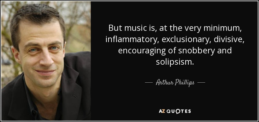 But music is, at the very minimum, inflammatory, exclusionary, divisive, encouraging of snobbery and solipsism. - Arthur Phillips