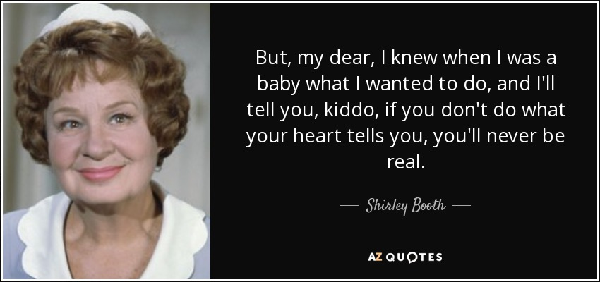 But, my dear, I knew when I was a baby what I wanted to do, and I'll tell you, kiddo, if you don't do what your heart tells you, you'll never be real. - Shirley Booth