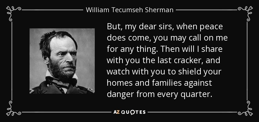But, my dear sirs, when peace does come, you may call on me for any thing. Then will I share with you the last cracker, and watch with you to shield your homes and families against danger from every quarter. - William Tecumseh Sherman
