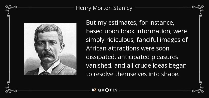 But my estimates, for instance, based upon book information, were simply ridiculous, fanciful images of African attractions were soon dissipated, anticipated pleasures vanished, and all crude ideas began to resolve themselves into shape. - Henry Morton Stanley