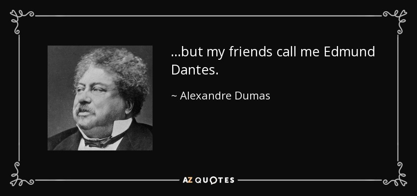 ...but my friends call me Edmund Dantes. - Alexandre Dumas
