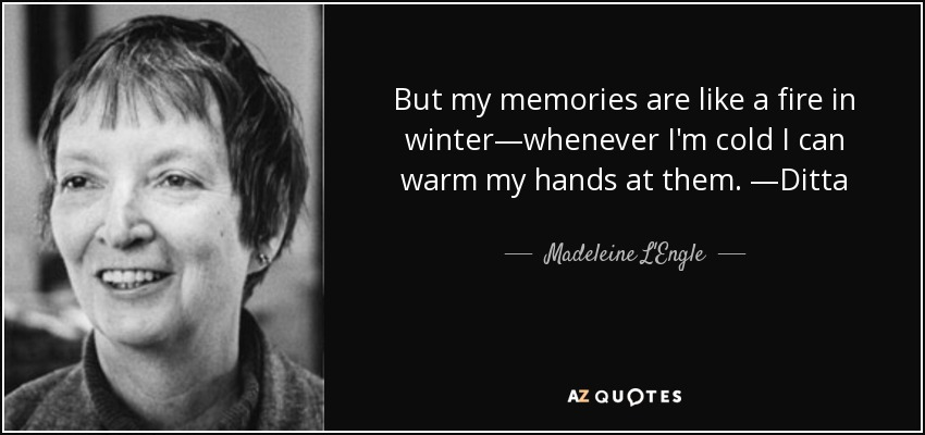 But my memories are like a fire in winter—whenever I'm cold I can warm my hands at them. —Ditta - Madeleine L'Engle