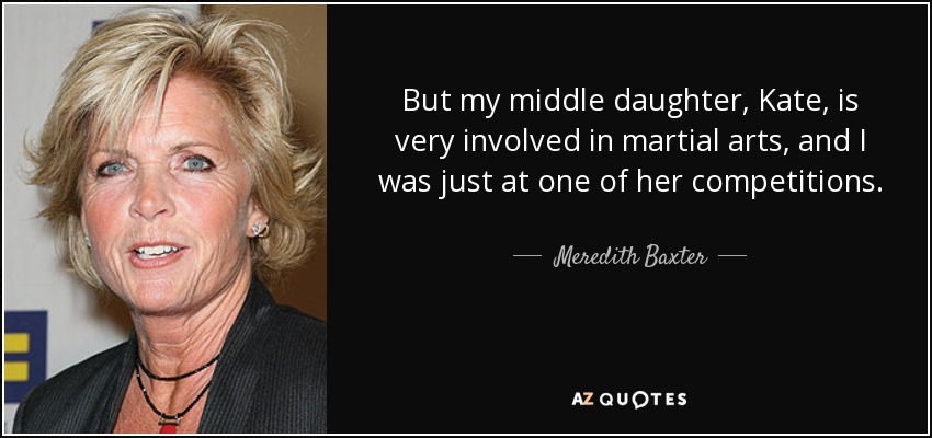 But my middle daughter, Kate, is very involved in martial arts, and I was just at one of her competitions. - Meredith Baxter