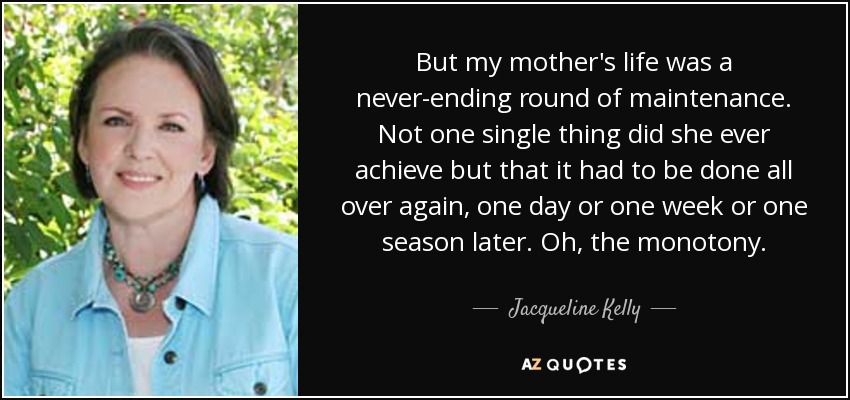 But my mother's life was a never-ending round of maintenance. Not one single thing did she ever achieve but that it had to be done all over again, one day or one week or one season later. Oh, the monotony. - Jacqueline Kelly