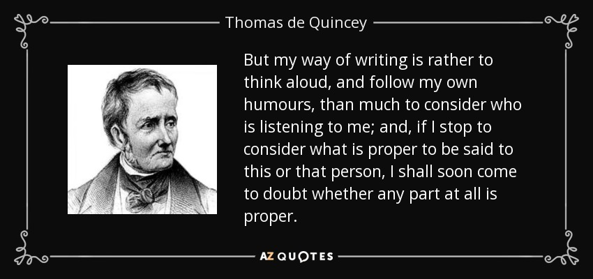 But my way of writing is rather to think aloud, and follow my own humours, than much to consider who is listening to me; and, if I stop to consider what is proper to be said to this or that person, I shall soon come to doubt whether any part at all is proper. - Thomas de Quincey