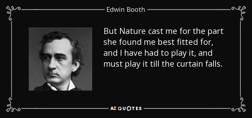 But Nature cast me for the part she found me best fitted for, and I have had to play it, and must play it till the curtain falls. - Edwin Booth