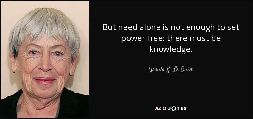 But need alone is not enough to set power free: there must be knowledge. - Ursula K. Le Guin