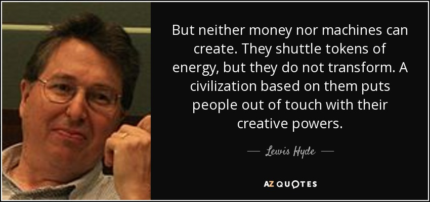 But neither money nor machines can create. They shuttle tokens of energy, but they do not transform. A civilization based on them puts people out of touch with their creative powers. - Lewis Hyde