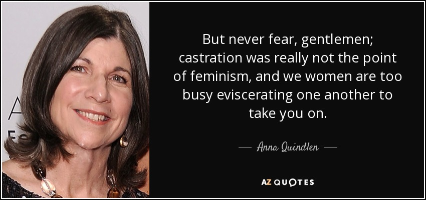But never fear, gentlemen; castration was really not the point of feminism, and we women are too busy eviscerating one another to take you on. - Anna Quindlen