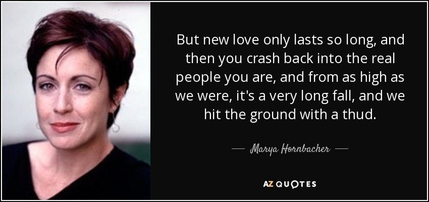 But new love only lasts so long, and then you crash back into the real people you are, and from as high as we were, it's a very long fall, and we hit the ground with a thud. - Marya Hornbacher