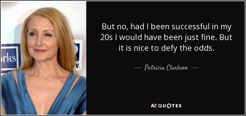 But no, had I been successful in my 20s I would have been just fine. But it is nice to defy the odds. - Patricia Clarkson