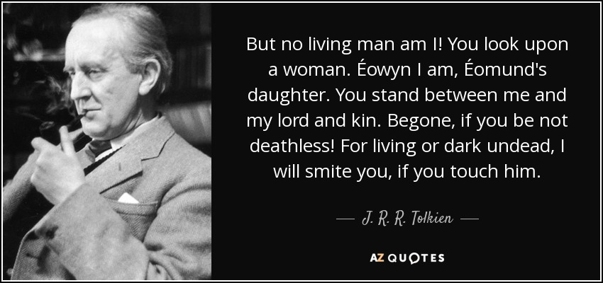 But no living man am I! You look upon a woman. Éowyn I am, Éomund's daughter. You stand between me and my lord and kin. Begone, if you be not deathless! For living or dark undead, I will smite you, if you touch him. - J. R. R. Tolkien