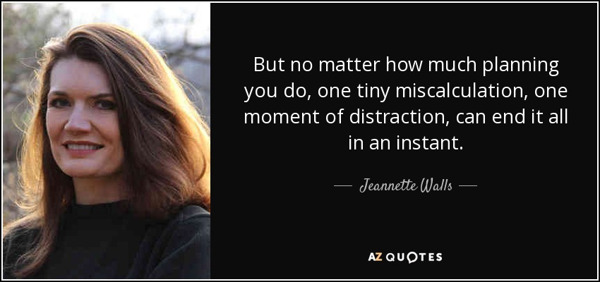 But no matter how much planning you do, one tiny miscalculation, one moment of distraction, can end it all in an instant. - Jeannette Walls