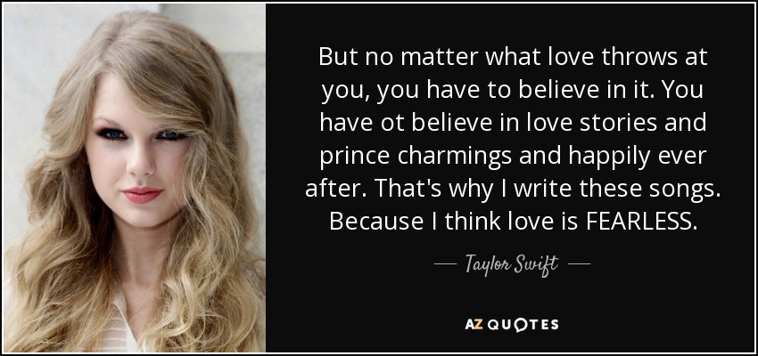 But no matter what love throws at you, you have to believe in it. You have ot believe in love stories and prince charmings and happily ever after. That's why I write these songs. Because I think love is FEARLESS. - Taylor Swift