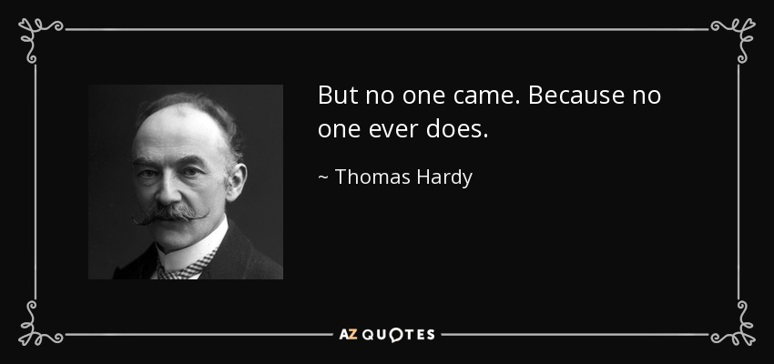 But no one came. Because no one ever does. - Thomas Hardy