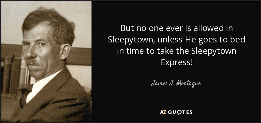 But no one ever is allowed in Sleepytown, unless He goes to bed in time to take the Sleepytown Express! - James J. Montague