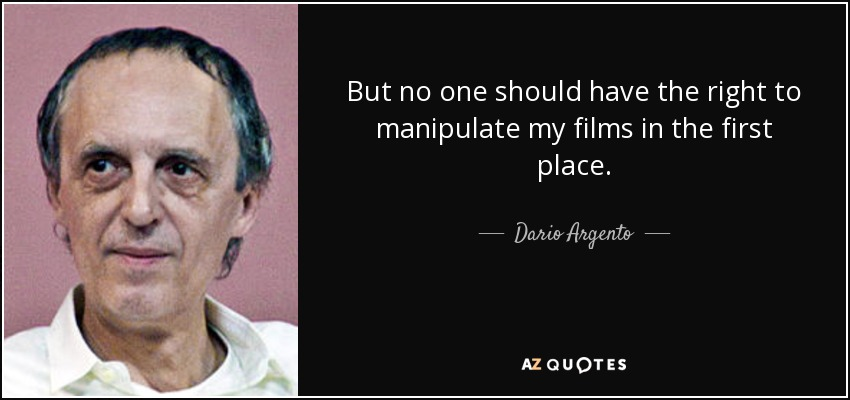 But no one should have the right to manipulate my films in the first place. - Dario Argento