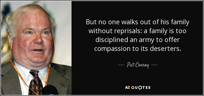 But no one walks out of his family without reprisals: a family is too disciplined an army to offer compassion to its deserters. - Pat Conroy