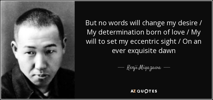 But no words will change my desire / My determination born of love / My will to set my eccentric sight / On an ever exquisite dawn - Kenji Miyazawa