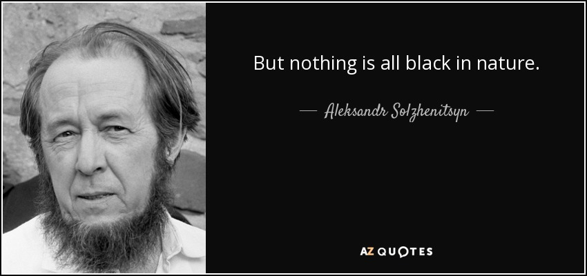 But nothing is all black in nature. - Aleksandr Solzhenitsyn