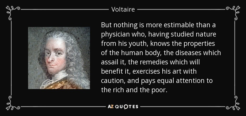 But nothing is more estimable than a physician who, having studied nature from his youth, knows the properties of the human body, the diseases which assail it, the remedies which will benefit it, exercises his art with caution, and pays equal attention to the rich and the poor. - Voltaire