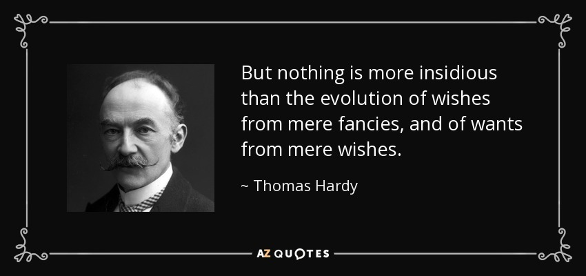 But nothing is more insidious than the evolution of wishes from mere fancies, and of wants from mere wishes. - Thomas Hardy