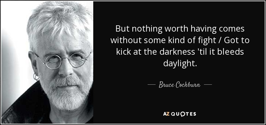 But nothing worth having comes without some kind of fight / Got to kick at the darkness 'til it bleeds daylight. - Bruce Cockburn
