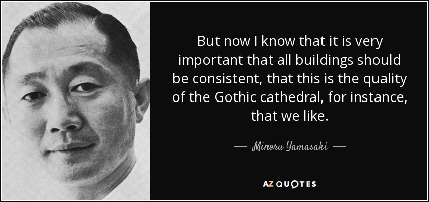 But now I know that it is very important that all buildings should be consistent, that this is the quality of the Gothic cathedral, for instance, that we like. - Minoru Yamasaki