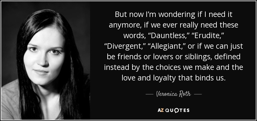 "But now I'm wondering if I need it anymore, if we ever really need these words, ""Dauntless,"" ""Erudite,"" ""Divergent,"" ""Allegiant,"" or if we can just be friends or lovers or siblings, defined instead by the choices we make and the love and loyalty that binds us. - Veronica Roth"