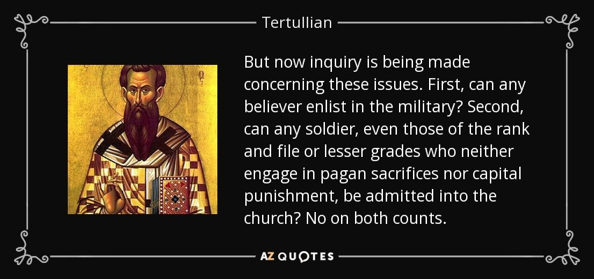 But now inquiry is being made concerning these issues. First, can any believer enlist in the military? Second, can any soldier, even those of the rank and file or lesser grades who neither engage in pagan sacrifices nor capital punishment, be admitted into the church? No on both counts. - Tertullian